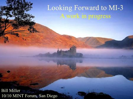 Looking Forward to MI-3 A work in progress Bill Miller 10/10 MINT Forum, San Diego.