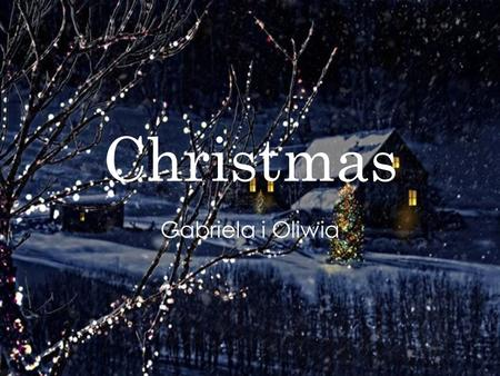 Christmas Gabriela i Oliwia. Something about Christmas ! Christmas is an annual commemoration of the birth of Jesus Christ and a widely observed holiday,