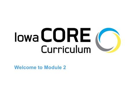 Welcome to Module 2. Vision of Iowa Core Each and every K-12 student will learn the Essential Concepts and Skill Sets identified in the Iowa Core Curriculum.
