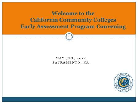 MAY 7TH, 2012 SACRAMENTO, CA Welcome to the California Community Colleges Early Assessment Program Convening.