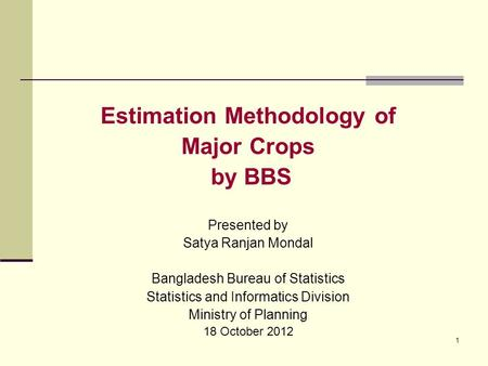 1 Estimation Methodology of Major Crops by BBS Presented by Satya Ranjan Mondal Bangladesh Bureau of Statistics Statistics and Informatics Division Ministry.