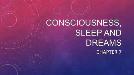 CONSCIOUSNESS, SLEEP AND DREAMS CHAPTER 7. CONTINUUM OF CONSCIOUSNESS Range of experiences Aware and alert Unaware and unconscious Levels of awareness.
