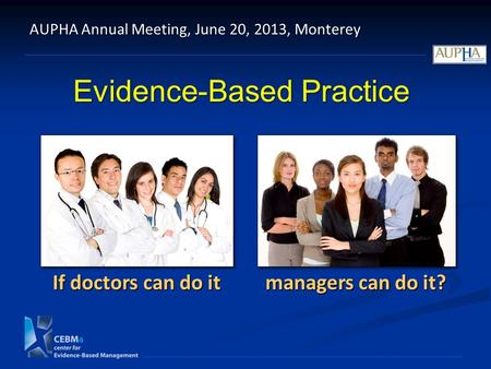 Evidence-Based Practice AUPHA Annual Meeting, June 20, 2013, Monterey If doctors can do it managers can do it?