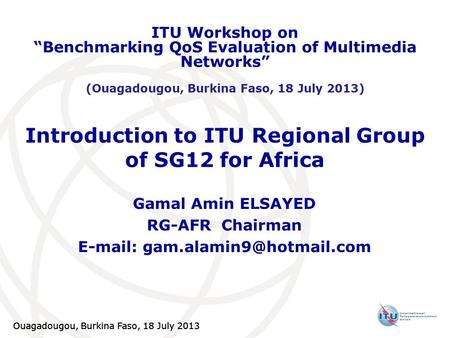 Ouagadougou, Burkina Faso, 18 July 2013 Introduction to ITU Regional Group of SG12 for Africa Gamal Amin ELSAYED RG-AFR Chairman
