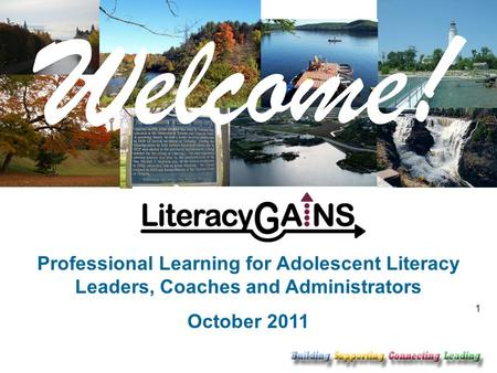 1 Welcome! Professional Learning for Adolescent Literacy Leaders, Coaches and Administrators October 2011.