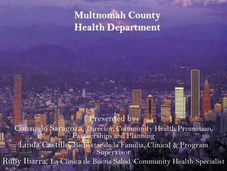 Multnomah County Health Department Presented by: Consuelo Saragoza, Director, Community Health Promotion, Partnerships and Planning Linda Castillo, Bienestar.