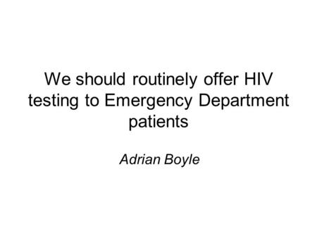 We should routinely offer HIV testing to Emergency Department patients Adrian Boyle.