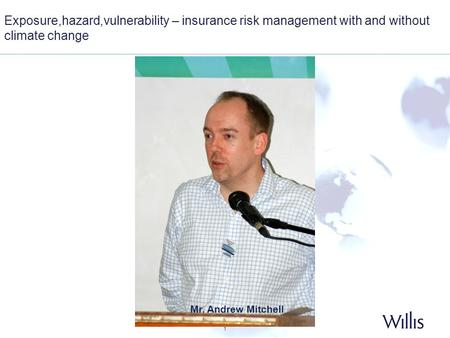 1 Exposure,hazard,vulnerability – insurance risk management with and without climate change Mr. Andrew Mitchell.