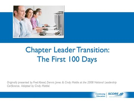 Chapter Leader Transition: The First 100 Days Originally presented by Fred Abood, Dennis Jones & Cindy Mottle at the 2008 National Leadership Conference.