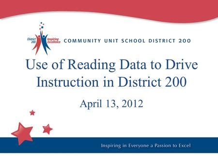 Use of Reading Data to Drive Instruction in District 200 April 13, 2012.