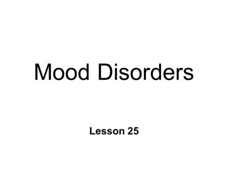 Mood Disorders Lesson 25. Mood Disorders n Unipolar depression n Mania n Bipolar disorder n Seasonal Affective Disorder (SAD) ~