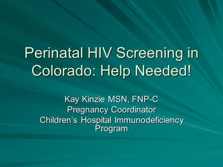 Perinatal HIV Screening in Colorado: Help Needed! Kay Kinzie MSN, FNP-C Pregnancy Coordinator Children's Hospital Immunodeficiency Program.