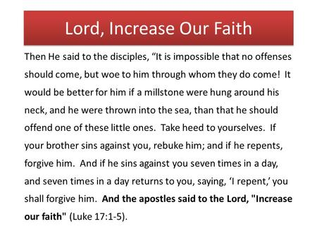 "Lord, Increase Our Faith Then He said to the disciples, ""It is impossible that no offenses should come, but woe to him through whom they do come! It would."