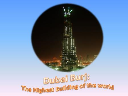 Burj Khalifa  Tallest structure in the world located in Dubai  The project was completed at a cost of $1.5bn  It is a multipurpose tower which includes.