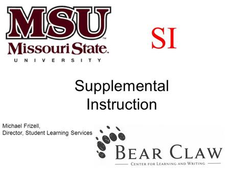 SI Supplemental Instruction Michael Frizell, Director, Student Learning Services.
