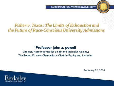 Fisher v. Texas: The Limits of Exhaustion and the Future of Race-Conscious University Admissions Professor john a. powell Director, Haas Institute for.