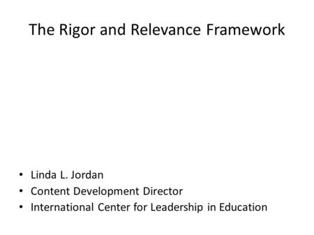 The Rigor and Relevance Framework Linda L. Jordan Content Development Director International Center for Leadership in Education.