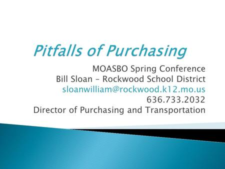 MOASBO Spring Conference Bill Sloan – Rockwood School District 636.733.2032 Director of Purchasing and Transportation.