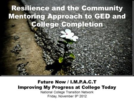 Resilience and the Community Mentoring Approach to GED and College Completion Future Now / I.M.P.A.C.T Improving My Progress at College Today National.