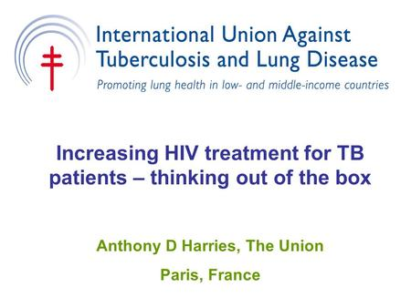 Increasing HIV treatment for TB patients – thinking out of the box Anthony D Harries, The Union Paris, France.