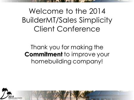 Welcome to the 2014 BuilderMT/Sales Simplicity Client Conference Commitment Thank you for making the Commitment to improve your homebuilding company!