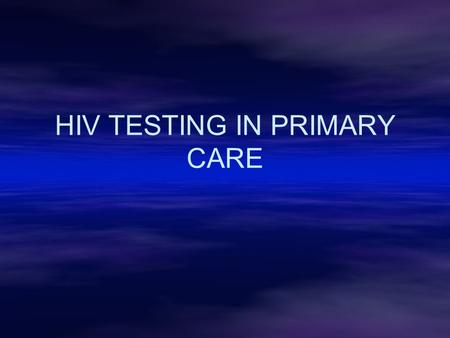 HIV TESTING IN PRIMARY CARE. AIM To provide information enabling any clinician to perform an HIV test within good clinical practice and to encourage normalisation.