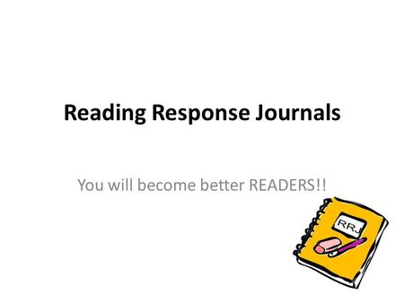 Reading Response Journals You will become better READERS!!
