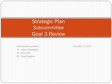 Subcommittee members:November 13, 2013  Andrea Christopher  Susan Graf  Craig Houghton Strategic Plan Subcommittee Goal 3 Review November 13, 2013.