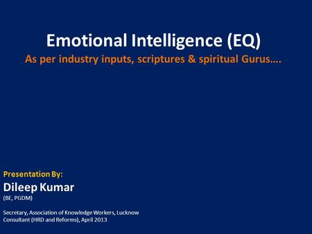 Emotional Intelligence (EQ) A s per industry inputs, scriptures & spiritual Gurus…. Presentation By: Dileep Kumar (BE, PGDM) Secretary, Association of.