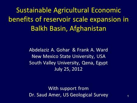 1 Sustainable Agricultural Economic benefits of reservoir scale expansion in Balkh Basin, Afghanistan Abdelaziz A. Gohar & Frank A. Ward New Mexico State.