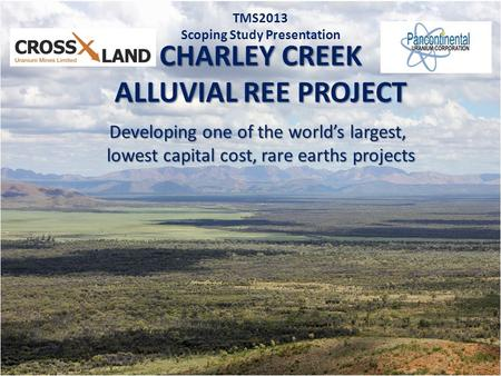 1 CHARLEY CREEK ALLUVIAL REE PROJECT TMS2013 Scoping Study Presentation Developing one of the world's largest, lowest capital cost, rare earths projects.