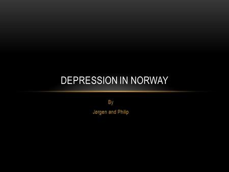 Depression in Norway By Jørgen and Philip.