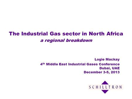 The Industrial Gas sector in North Africa a regional breakdown Logie Mackay 4 th Middle East Industrial Gases Conference Dubai, UAE December 3-5, 2013.
