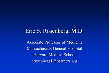 Eric S. Rosenberg, M.D. Associate Professor of Medicine Massachusetts General Hospital Harvard Medical School