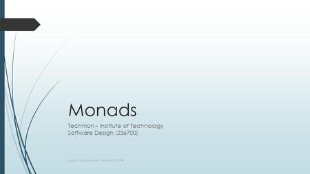 Monads Technion – Institute of Technology Software Design (236700) Author: Gal Lalouche - Technion 2015 © 1.