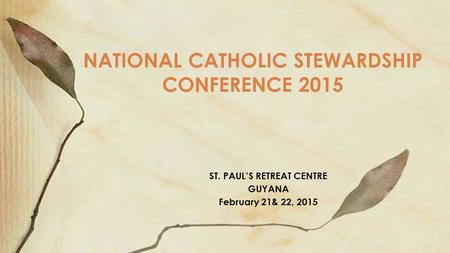 ST. PAUL'S RETREAT CENTRE GUYANA February 21& 22, 2015 NATIONAL CATHOLIC STEWARDSHIP CONFERENCE 2015.