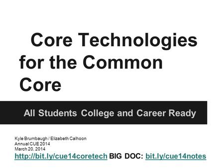 Core Technologies for the Common Core All Students College and Career Ready Kyle Brumbaugh / Elizabeth Calhoon Annual CUE 2014 March 20, 2014