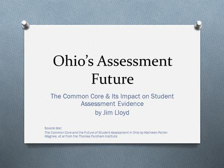 Ohio's Assessment Future The Common Core & Its Impact on Student Assessment Evidence by Jim Lloyd Source doc: The Common Core and the Future of Student.
