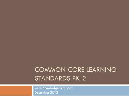 COMMON CORE LEARNING STANDARDS PK-2 Core Knowledge Overview December 2012.