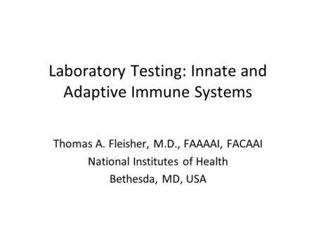 Laboratory Testing: Innate and Adaptive Immune Systems Thomas A. Fleisher, M.D., FAAAAI, FACAAI National Institutes of Health Bethesda, MD, USA.