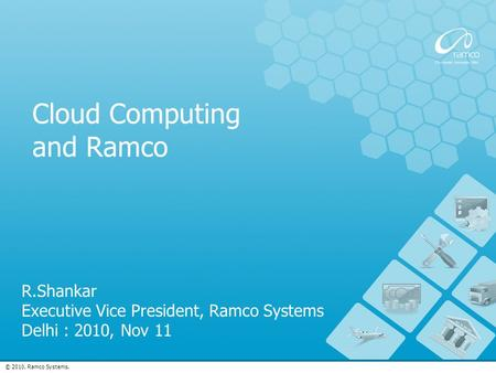 © 2010. Ramco Systems. Cloud Computing and Ramco R.Shankar Executive Vice President, Ramco Systems Delhi : 2010, Nov 11.