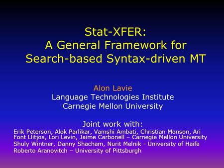 Stat-XFER: A General Framework for Search-based Syntax-driven MT Alon Lavie <strong>Language</strong> Technologies Institute Carnegie Mellon University Joint work with: