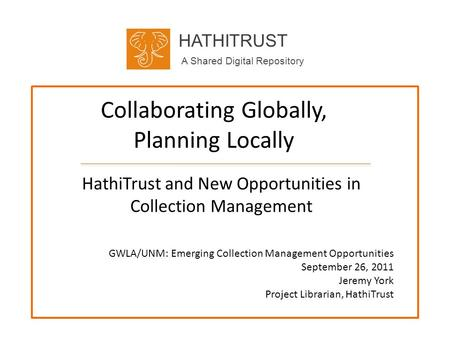 HATHITRUST A Shared Digital Repository Collaborating Globally, Planning Locally HathiTrust and New Opportunities in Collection Management GWLA/UNM: Emerging.