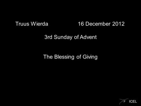 ICEL Truus Wierda 16 December 2012 3rd Sunday of Advent The Blessing of Giving.