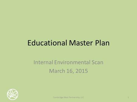 Educational Master Plan Internal Environmental Scan March 16, 2015 1Cambridge West Partnership, LLC.