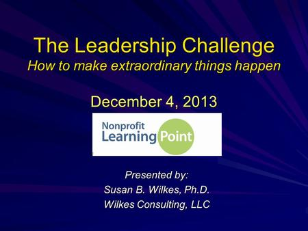 The Leadership Challenge How to make extraordinary things happen December 4, 2013 Presented by: Susan B. Wilkes, Ph.D. Wilkes Consulting, LLC.