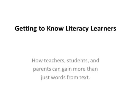 Getting to Know Literacy Learners How teachers, students, and parents can gain more than just words from text.