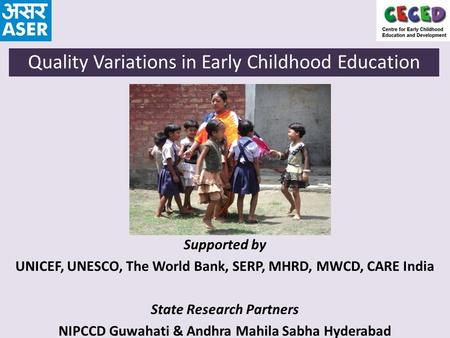 Supported by UNICEF, UNESCO, The World Bank, SERP, MHRD, MWCD, CARE India State Research Partners NIPCCD Guwahati & Andhra Mahila Sabha Hyderabad Quality.