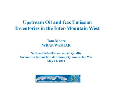 Upstream Oil and Gas Emission Inventories in the Inter-Mountain West Tom Moore WRAP/WESTAR National Tribal Forum on Air Quality Swinomish Indian Tribal.