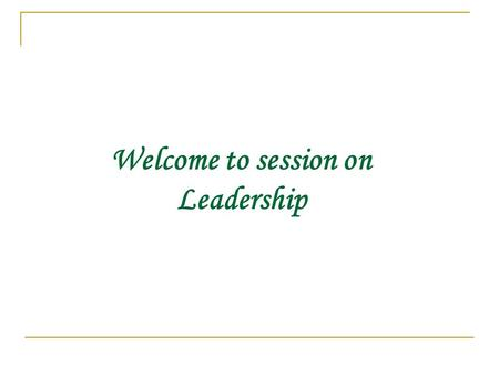 "Welcome to session on Leadership What is Leadership ? "" The process of influencing the activities of an organized group in its efforts toward goal setting."